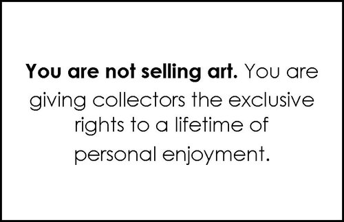 You are not selling art. You are giving collectors the exclusive rights to a lifetime of personal enjoyment.
